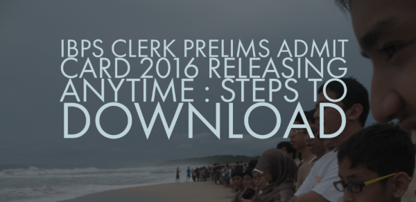 IBPS Clerk Prelims Admit Card 2016 releasing anytime : Steps to download.