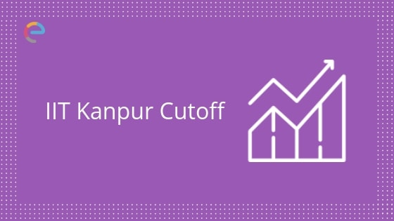 IIT Kanpur Cutoff 2019 | Check JEE Advanced IIT Kanpur Cutoff for 2018, 2017, 2016, 2015 for All Categories