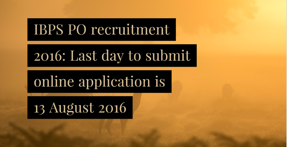 IBPS PO recruitment 2016: Last day to submit online application is 13 August 2016