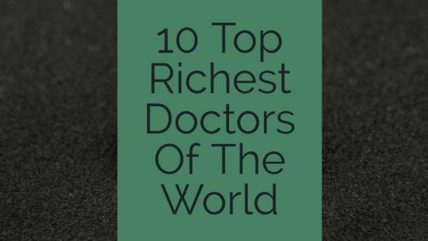 10 Richest Doctors around the World