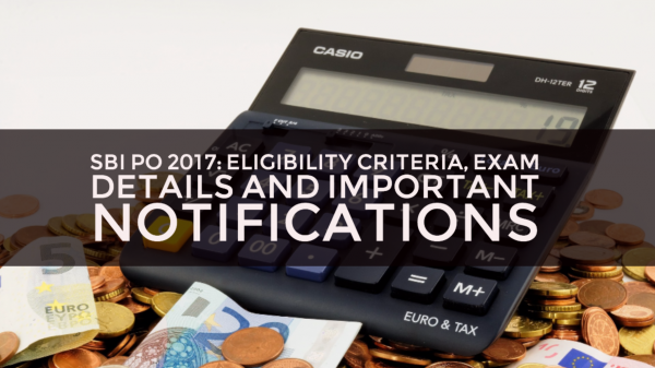 SBI PO 2017: Eligibility Criteria, Exam Details and Important Notifications