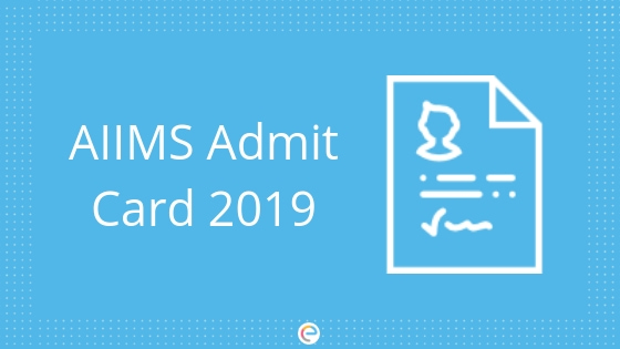 AIIMS Admit Card 2019 – AIIMS Hall Ticket To Be Released On 15th May 2019