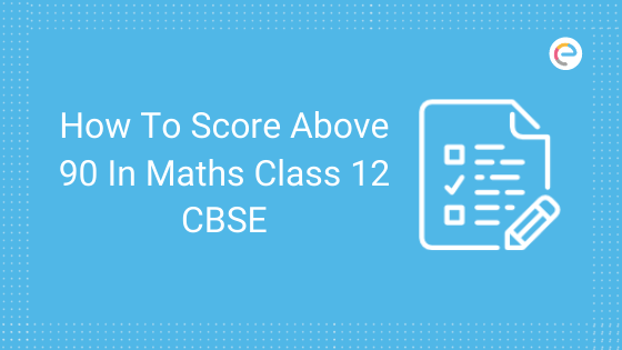 How To Score Above 90 In Maths Class 12 CBSE