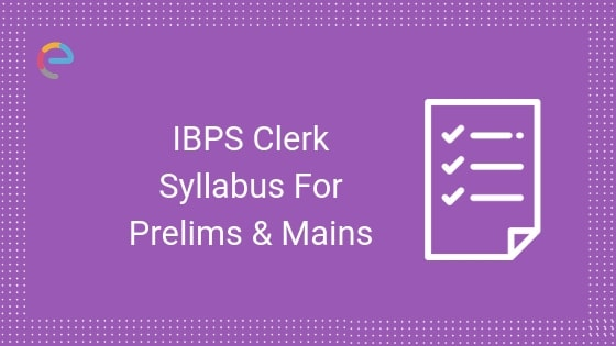 IBPS Clerk Syllabus Topic Wise For Prelims And Mains Examination 2019 | Check Out Important Topics For IBPS Clerk
