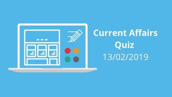 Current Affairs Quiz 13-02-2019-Embibe