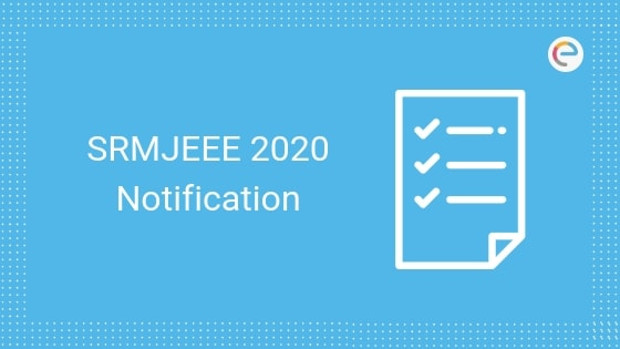 SRMJEEE 2020 Notification| Check Dates, Eligibility, Application Process, Exam Pattern, Syllabus For B.Tech Admission