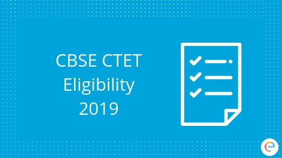 Detailed CTET Eligibility 2019: Educational Qualification For Central Teacher Eligibility Test 2019