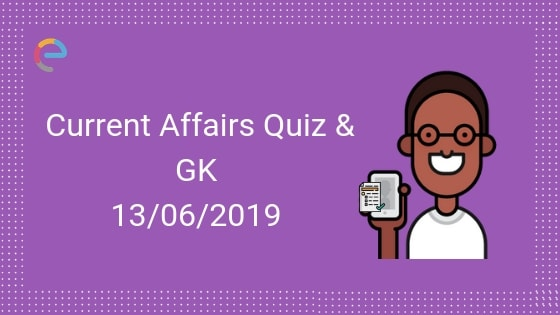 Current Affairs Quiz 13-06-2019-Embibe