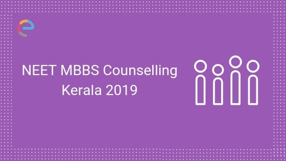 NEET MBBS Counselling Kerala 2019: Detailed Counselling Procedure, Dates, Number of Seats & More