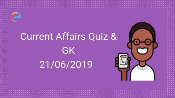 Current Affairs Quiz 21-06-2019-Embibe