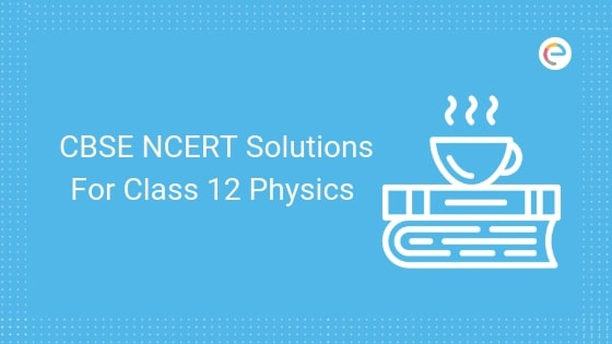 CBSE NCERT Solutions For Class 12 Physics