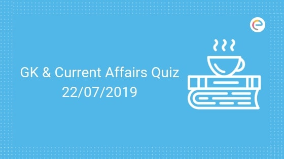 Current Affairs Quiz 22-07-2019- Embibe