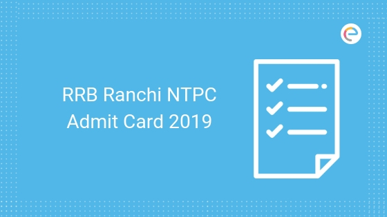 RRB Ranchi NTPC Admit Card 2019: Download Your RRB Ranchi NTPC Hall Ticket @ www.rrbranchi.gov.in