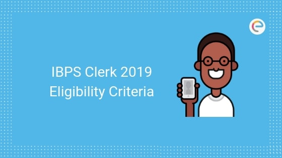 IBPS Clerk Eligibility 2019: Check IBPS Clerk Age Limit, Qualification Criteria & Other Criteria