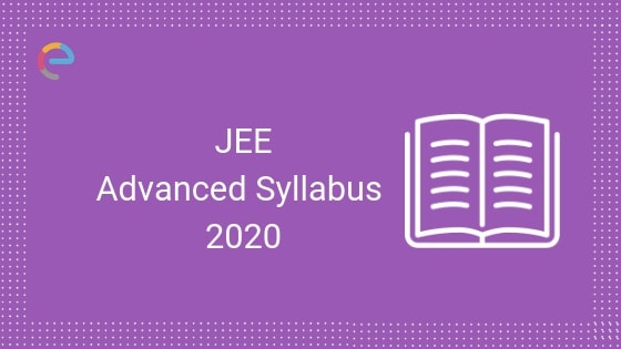 JEE Advanced Syllabus 2020: Detailed Syllabus for Physics, Chemistry and Mathematics
