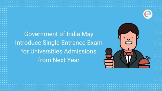 Government of India May Introduce Single Entrance Exam for Universities Admissions from Next Year Embibe