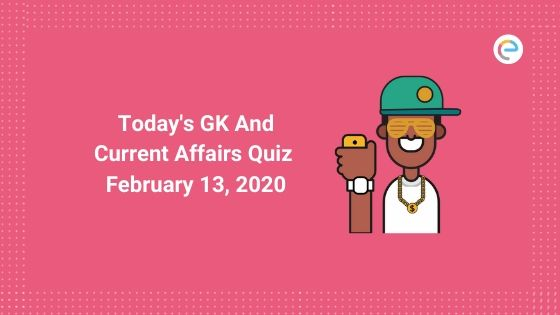 Today's GK & Current Affairs Quiz for February 13, 2020