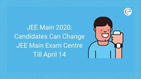 Candidates Can Change JEE Main Exam Centre Till April 14, JEE Main April 2020