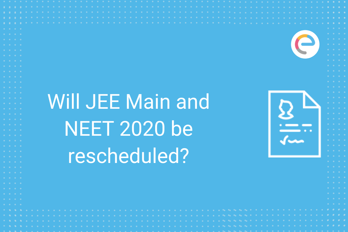 Will JEE Main and NEET 2020 be rescheduled
