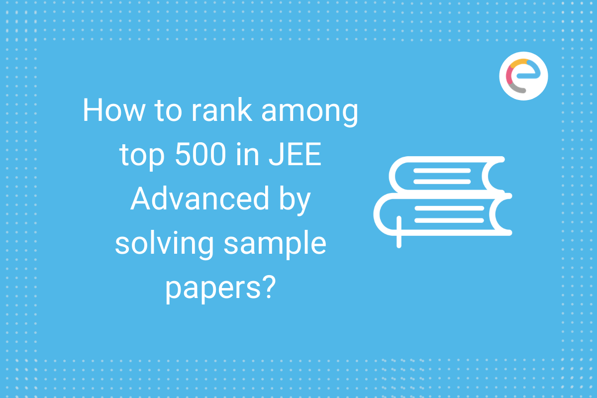 How to rank among top 500 in JEE Advanced by solving sample papers?