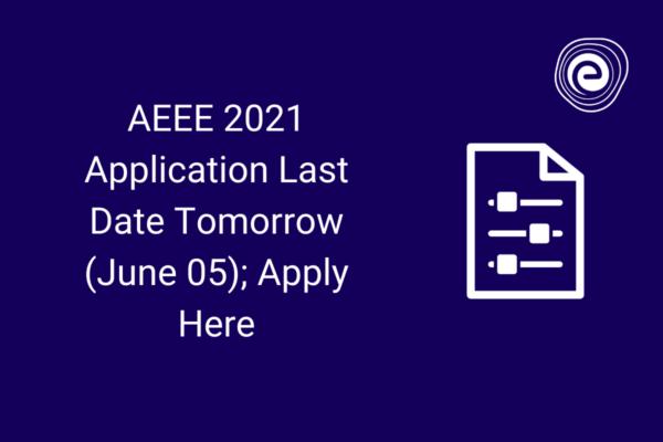 AEEE 2021 Application Last Date Tomorrow (June 05); Apply Here