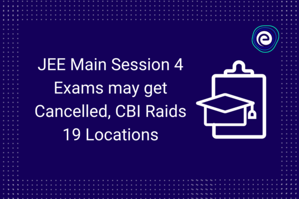 JEE Main Session 4 Exams may get Cancelled, CBI Raids 19 Locations
